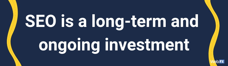 SEO is a long-term and ongoing investment