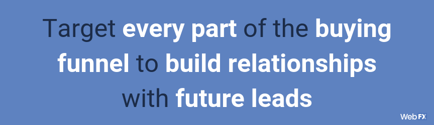 Target every part of the buying funnel to build relationships with future leads