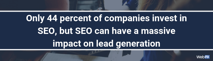 Only 44 percent of companies invest in SEO, but SEO can have a massive impact on lead generation