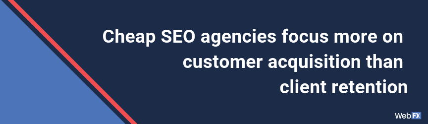 Cheap SEO agencies focus more on customer acquisition than client retention