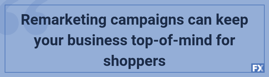 Remarketing campaigns can keep your business top-of-mind for shoppers