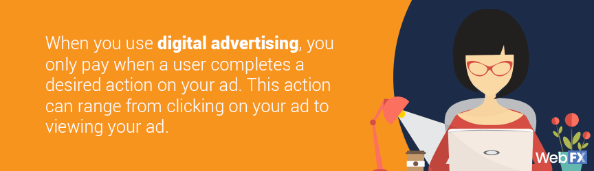 When you use digital advertising,  you only pay when a user completes a desired action on your ad. This action can range from clicking on your ad to viewing your ad.