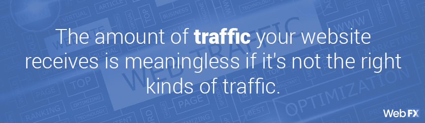 amount of traffic is meaningless if it's not the right kind of traffic