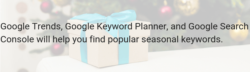 Use Google Trends, Google Keyword Planner, and Google Search Console to find seasonal keywords