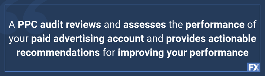 A PPC audit reviews and assesses the performance of your paid advertising account and provides actionable recommendations for improving your performance