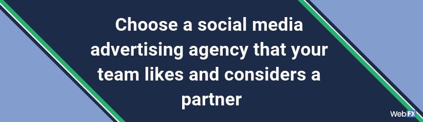 Choose a social media advertising agency that your team likes and considers a partner