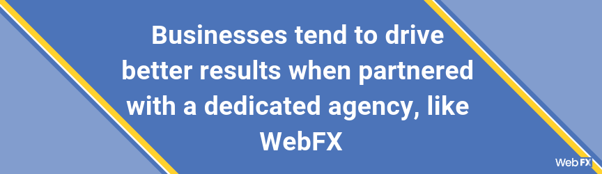 Businesses tend to drive better results when partnered with a dedicated agency, like WebFX