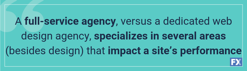 A full-service agency, versus a dedicated web design agency, specializes in several areas (besides design) that impact a site's performance