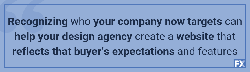 Recognizing who your company now targets can help your design agency create a website that reflects that buyer's expectations and features